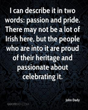 John Dady  - I can describe it in two words: passion and pride. There may not be a lot of Irish here, but the people who are into it are proud of their heritage and passionate about celebrating it.