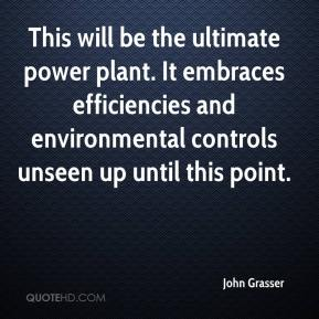 John Grasser  - This will be the ultimate power plant. It embraces efficiencies and environmental controls unseen up until this point.