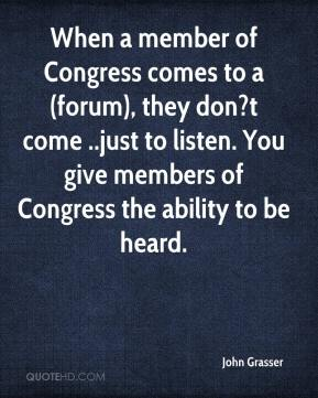 John Grasser  - When a member of Congress comes to a (forum), they don?t come ..just to listen. You give members of Congress the ability to be heard.
