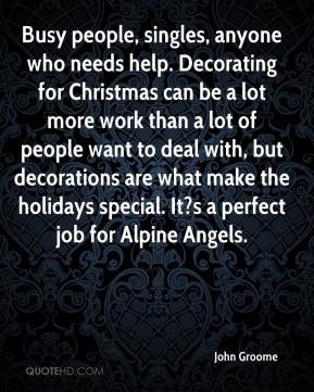 John Groome  - Busy people, singles, anyone who needs help. Decorating for Christmas can be a lot more work than a lot of people want to deal with, but decorations are what make the holidays special. It?s a perfect job for Alpine Angels.