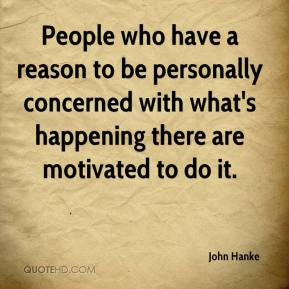 John Hanke  - People who have a reason to be personally concerned with what's happening there are motivated to do it.