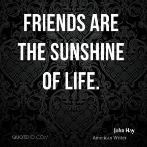 John Hay - Friends are the sunshine of life.