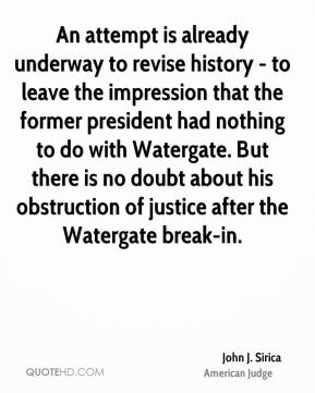 John J. Sirica - An attempt is already underway to revise history - to leave the impression that the former president had nothing to do with Watergate. But there is no doubt about his obstruction of justice after the Watergate break-in.