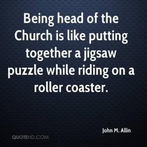 John M. Allin  - Being head of the Church is like putting together a jigsaw puzzle while riding on a roller coaster.
