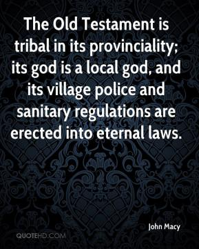 John Macy  - The Old Testament is tribal in its provinciality; its god is a local god, and its village police and sanitary regulations are erected into eternal laws.