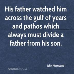 John Marquand  - His father watched him across the gulf of years and pathos which always must divide a father from his son.