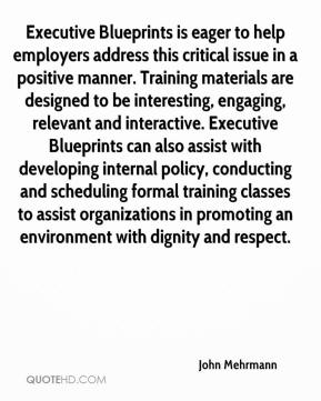 John Mehrmann  - Executive Blueprints is eager to help employers address this critical issue in a positive manner. Training materials are designed to be interesting, engaging, relevant and interactive. Executive Blueprints can also assist with developing internal policy, conducting and scheduling formal training classes to assist organizations in promoting an environment with dignity and respect.
