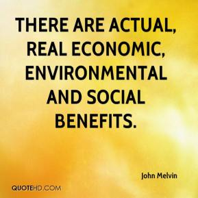 There are actual, real economic, environmental and social benefits.