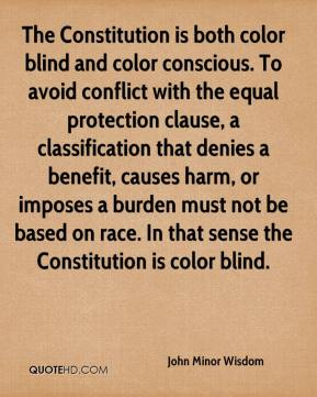 John Minor Wisdom  - The Constitution is both color blind and color conscious. To avoid conflict with the equal protection clause, a classification that denies a benefit, causes harm, or imposes a burden must not be based on race. In that sense the Constitution is color blind.