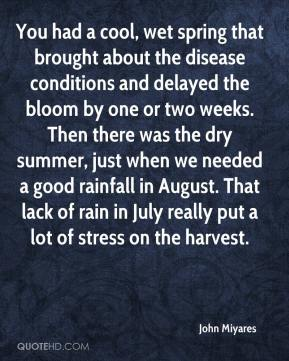 John Miyares  - You had a cool, wet spring that brought about the disease conditions and delayed the bloom by one or two weeks. Then there was the dry summer, just when we needed a good rainfall in August. That lack of rain in July really put a lot of stress on the harvest.