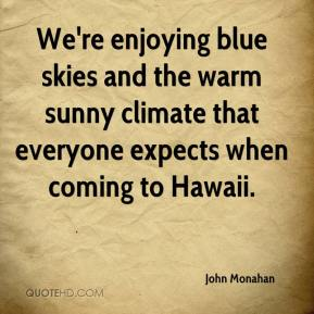 John Monahan  - We're enjoying blue skies and the warm sunny climate that everyone expects when coming to Hawaii.