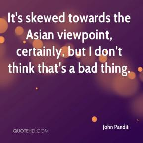 John Pandit  - It's skewed towards the Asian viewpoint, certainly, but I don't think that's a bad thing.