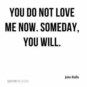 John Rolfe  - You do not love me now. Someday, you will.