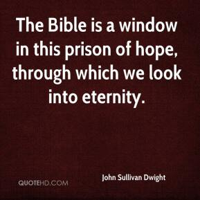 John Sullivan Dwight  - The Bible is a window in this prison of hope, through which we look into eternity.