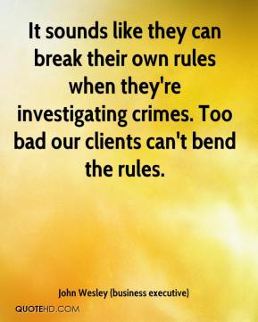 John Wesley (business executive)  - It sounds like they can break their own rules when they're investigating crimes. Too bad our clients can't bend the rules.