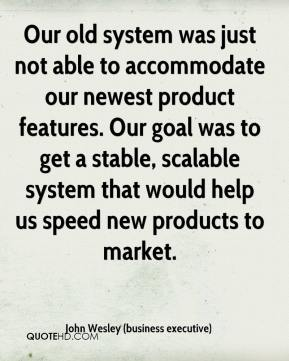 John Wesley (business executive)  - Our old system was just not able to accommodate our newest product features. Our goal was to get a stable, scalable system that would help us speed new products to market.