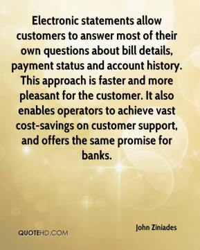 Electronic statements allow customers to answer most of their own questions about bill details, payment status and account history. This approach is faster and more pleasant for the customer. It also enables operators to achieve vast cost-savings on customer support, and offers the same promise for banks.