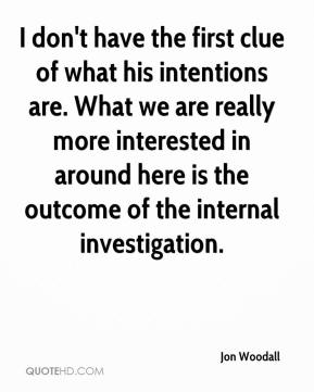Jon Woodall  - I don't have the first clue of what his intentions are. What we are really more interested in around here is the outcome of the internal investigation.