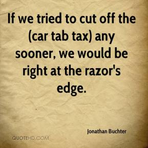 Jonathan Buchter  - If we tried to cut off the (car tab tax) any sooner, we would be right at the razor's edge.