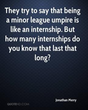 Jonathan Merry  - They try to say that being a minor league umpire is like an internship. But how many internships do you know that last that long?