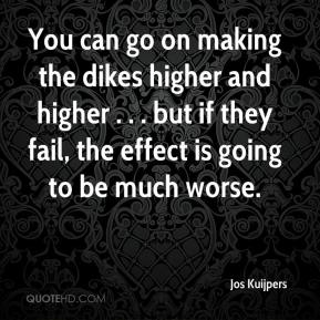 Jos Kuijpers  - You can go on making the dikes higher and higher . . . but if they fail, the effect is going to be much worse.