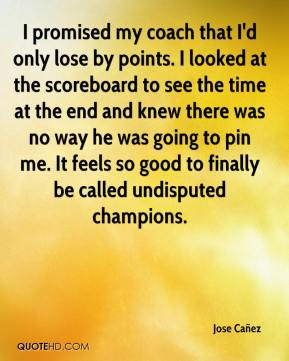 Jose Cañez  - I promised my coach that I'd only lose by points. I looked at the scoreboard to see the time at the end and knew there was no way he was going to pin me. It feels so good to finally be called undisputed champions.