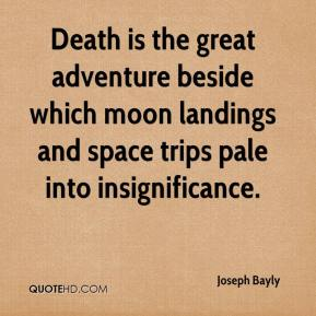 Joseph Bayly  - Death is the great adventure beside which moon landings and space trips pale into insignificance.