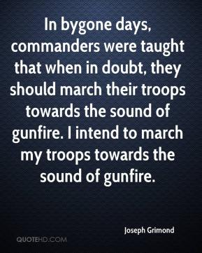 In bygone days, commanders were taught that when in doubt, they should march their troops towards the sound of gunfire. I intend to march my troops towards the sound of gunfire.