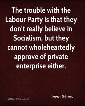 The trouble with the Labour Party is that they don't really believe in Socialism, but they cannot wholeheartedly approve of private enterprise either.