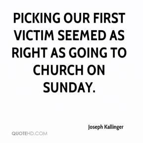 Joseph Kallinger  - Picking our first victim seemed as right as going to church on Sunday.