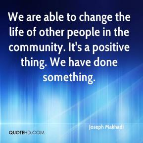 Joseph Makhadi  - We are able to change the life of other people in the community. It's a positive thing. We have done something.