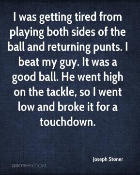Joseph Stoner  - I was getting tired from playing both sides of the ball and returning punts. I beat my guy. It was a good ball. He went high on the tackle, so I went low and broke it for a touchdown.