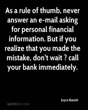Joyce Banish  - As a rule of thumb, never answer an e-mail asking for personal financial information. But if you realize that you made the mistake, don't wait ? call your bank immediately.