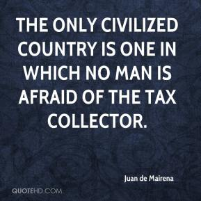 Juan de Mairena  - The only civilized country is one in which no man is afraid of the tax collector.