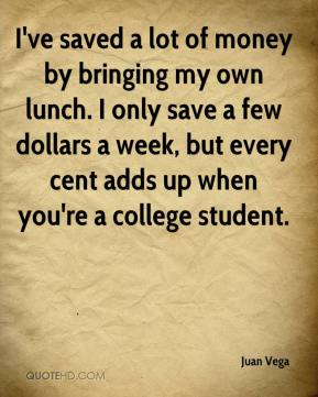 Juan Vega  - I've saved a lot of money by bringing my own lunch. I only save a few dollars a week, but every cent adds up when you're a college student.