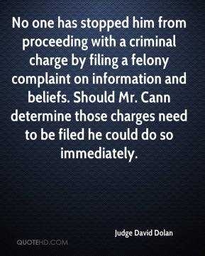 Judge David Dolan  - No one has stopped him from proceeding with a criminal charge by filing a felony complaint on information and beliefs. Should Mr. Cann determine those charges need to be filed he could do so immediately.