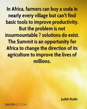 Judith Rodin  - In Africa, farmers can buy a soda in nearly every village but can't find basic tools to improve productivity. But the problem is not insurmountable ? solutions do exist. The Summit is an opportunity for Africa to change the direction of its agriculture to improve the lives of millions.