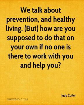 Judy Cutler  - We talk about prevention, and healthy living. (But) how are you supposed to do that on your own if no one is there to work with you and help you?