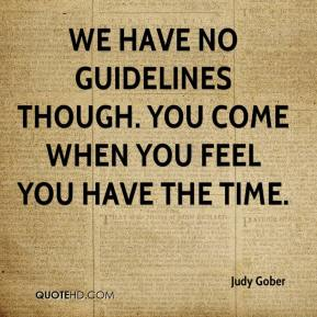 Judy Gober  - We have no guidelines though. You come when you feel you have the time.
