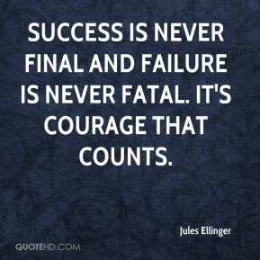 Success is never final and failure is never fatal. It's courage that counts.