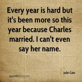Julie Cain  - Every year is hard but it's been more so this year because Charles married. I can't even say her name.