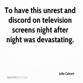 Julie Calvert  - To have this unrest and discord on television screens night after night was devastating.