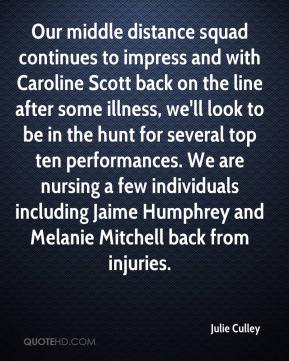 Julie Culley  - Our middle distance squad continues to impress and with Caroline Scott back on the line after some illness, we'll look to be in the hunt for several top ten performances. We are nursing a few individuals including Jaime Humphrey and Melanie Mitchell back from injuries.