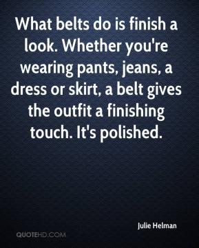 Julie Helman  - What belts do is finish a look. Whether you're wearing pants, jeans, a dress or skirt, a belt gives the outfit a finishing touch. It's polished.