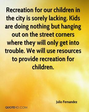 Julio Fernandez  - Recreation for our children in the city is sorely lacking. Kids are doing nothing but hanging out on the street corners where they will only get into trouble. We will use resources to provide recreation for children.