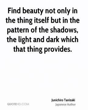 Junichiro Tanizaki - Find beauty not only in the thing itself but in the pattern of the shadows, the light and dark which that thing provides.