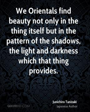 Junichiro Tanizaki - We Orientals find beauty not only in the thing itself but in the pattern of the shadows, the light and darkness which that thing provides.