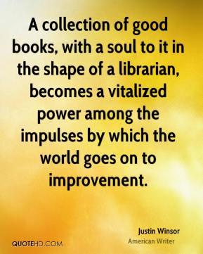 Justin Winsor - A collection of good books, with a soul to it in the shape of a librarian, becomes a vitalized power among the impulses by which the world goes on to improvement.