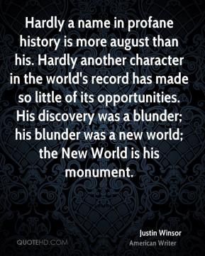 Justin Winsor - Hardly a name in profane history is more august than his. Hardly another character in the world's record has made so little of its opportunities. His discovery was a blunder; his blunder was a new world; the New World is his monument.
