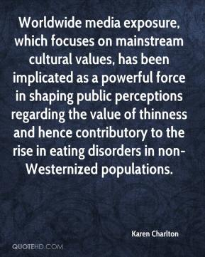 Karen Charlton  - Worldwide media exposure, which focuses on mainstream cultural values, has been implicated as a powerful force in shaping public perceptions regarding the value of thinness and hence contributory to the rise in eating disorders in non-Westernized populations.